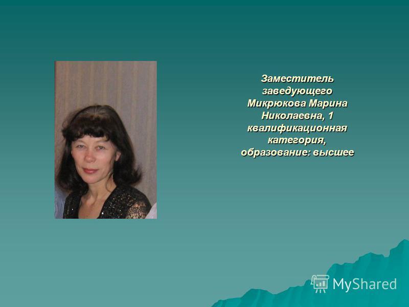 Заместитель заведующего Микрюкова Марина Николаевна, 1 квалификационная категория, образование: высшее