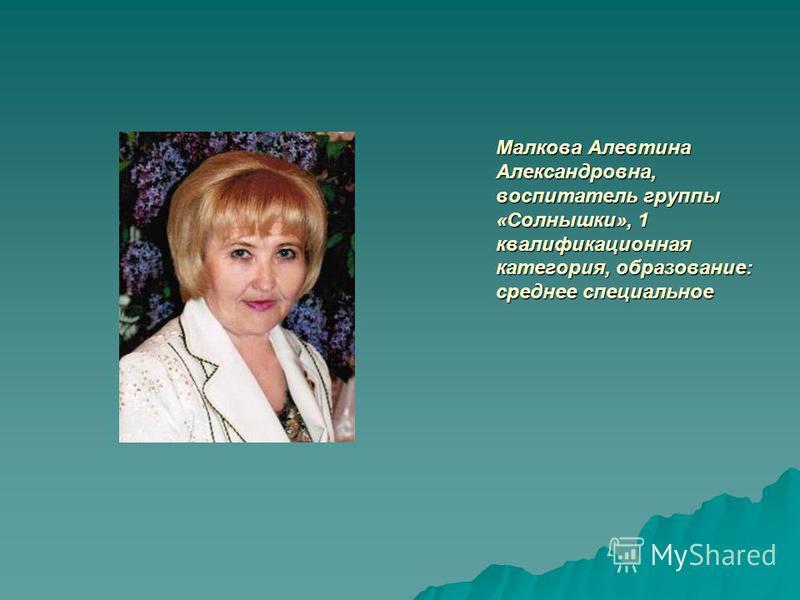 Малкова Алевтина Александровна, воспитатель группы «Солнышки», 1 квалификационная категория, образование: среднее специальное