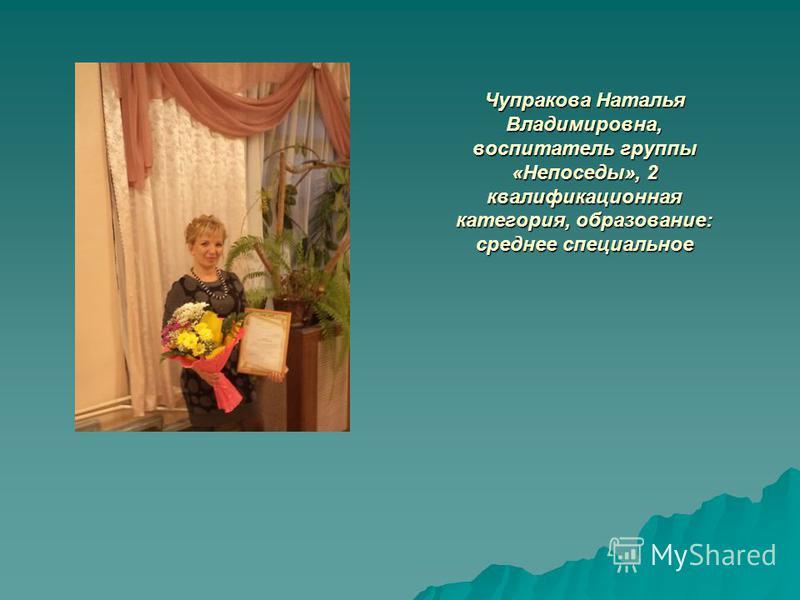 Чупракова Наталья Владимировна, воспитатель группы «Непоседы», 2 квалификационная категория, образование: среднее специальное