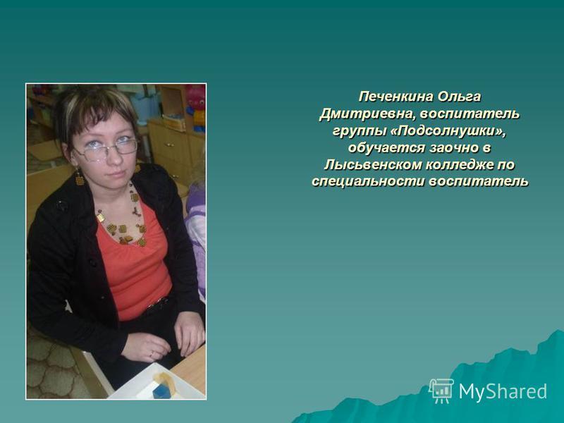 Печенкина Ольга Дмитриевна, воспитатель группы «Подсолнушки», обучается заочно в Лысьвенском колледже по специальности воспитатель