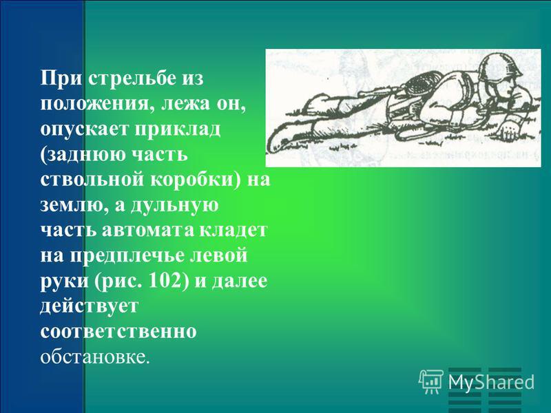 При стрельбе из положения, лежа он, опускает приклад (заднюю часть ствольной коробки) на землю, а дульную часть автомата кладет на предплечье левой руки (рис. 102) и далее действует соответственно обстановке.