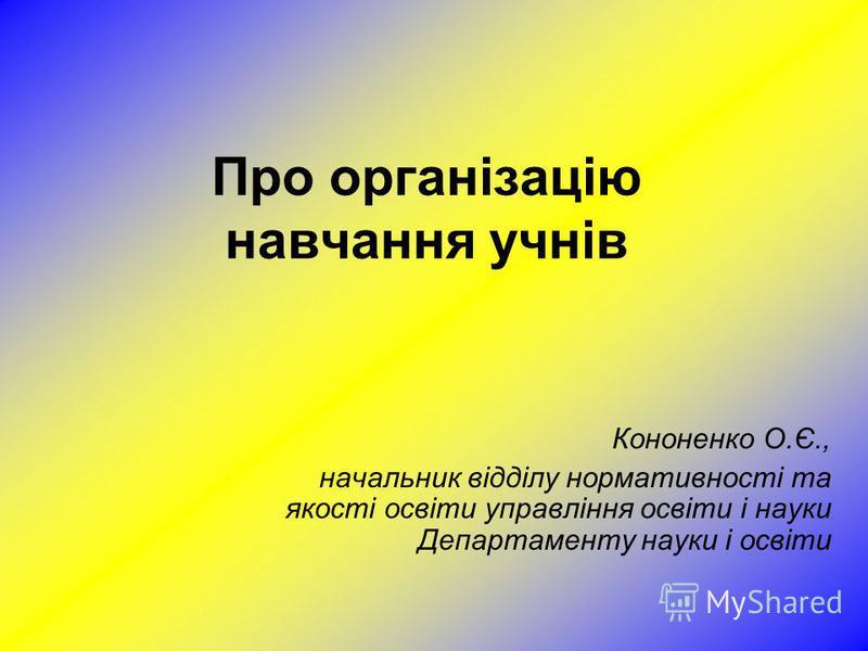 Про організацію навчання учнів Кононенко О.Є., начальник відділу нормативності та якості освіти управління освіти і науки Департаменту науки і освіти