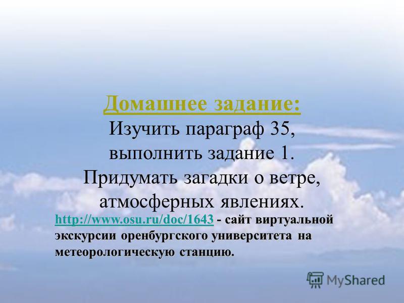 Домашнее задание: Изучить параграф 35, выполнить задание 1. Придумать загадки о ветре, атмосферных явлениях. http://www.osu.ru/doc/1643http://www.osu.ru/doc/1643 - сайт виртуальной экскурсии оренбургского университета на метеорологическую станцию. ht