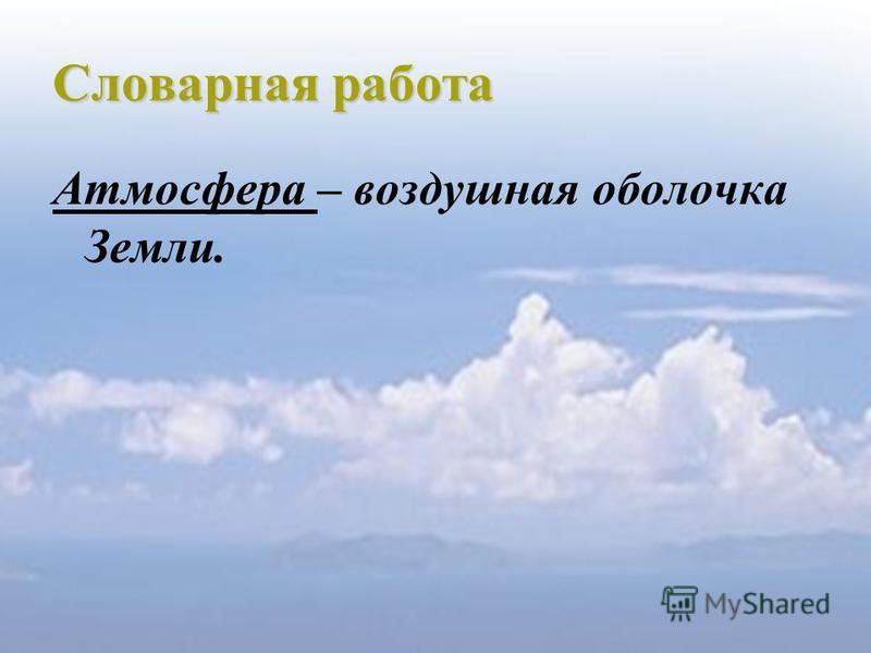 Словарная работа Атмосфера – воздушная оболочка Земли.