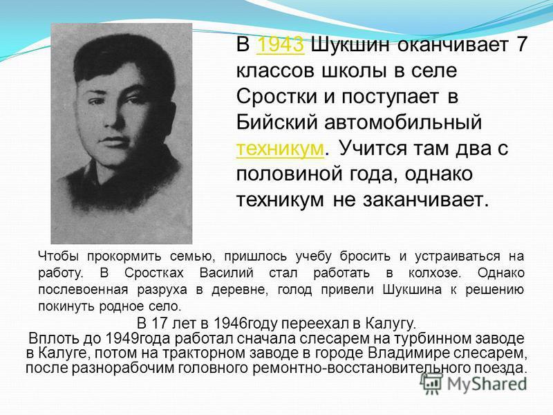 В 1943 Шукшин оканчивает 7 классов школы в селе Сростки и поступает в Бийский автомобильный техникум. Учится там два с половиной года, однако техникум не заканчивает.1943 техникум В 17 лет в 1946 году переехал в Калугу. Вплоть до 1949 года работал сн