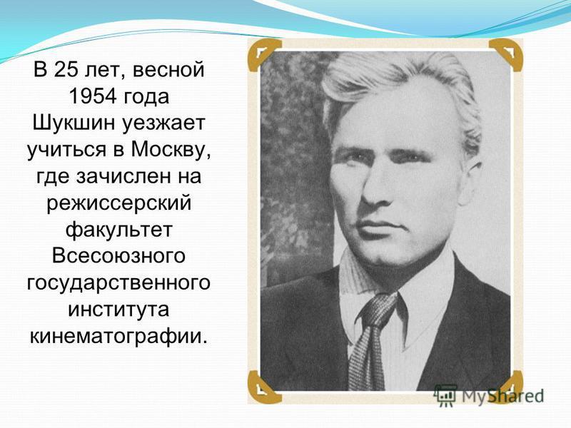 В 25 лет, весной 1954 года Шукшин уезжает учиться в Москву, где зачислен на режиссерский факультет Всесоюзного государственного института кинематографии.