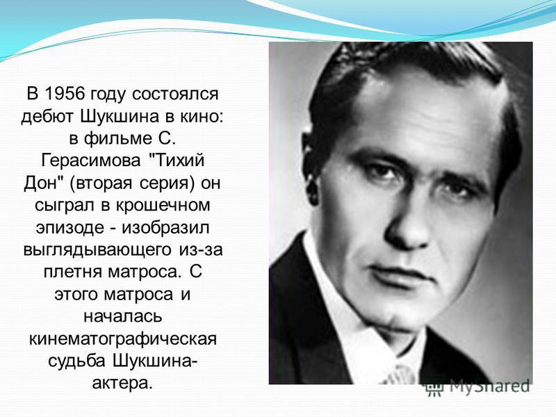 В 1956 году состоялся дебют Шукшина в кино: в фильме С. Герасимова Тихий Дон (вторая серия) он сыграл в крошечном эпизоде - изобразил выглядывающего из-за плетня матроса. С этого матроса и началась кинематографическая судьба Шукшина- актера.