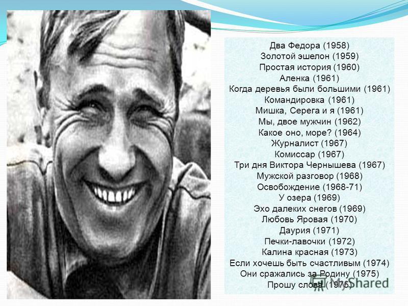 Два Федора (1958) Золотой эшелон (1959) Простая история (1960) Аленка (1961) Когда деревья были большими (1961) Командировка (1961) Мишка, Серега и я (1961) Мы, двое мужчин (1962) Какое оно, море? (1964) Журналист (1967) Комиссар (1967) Три дня Викто