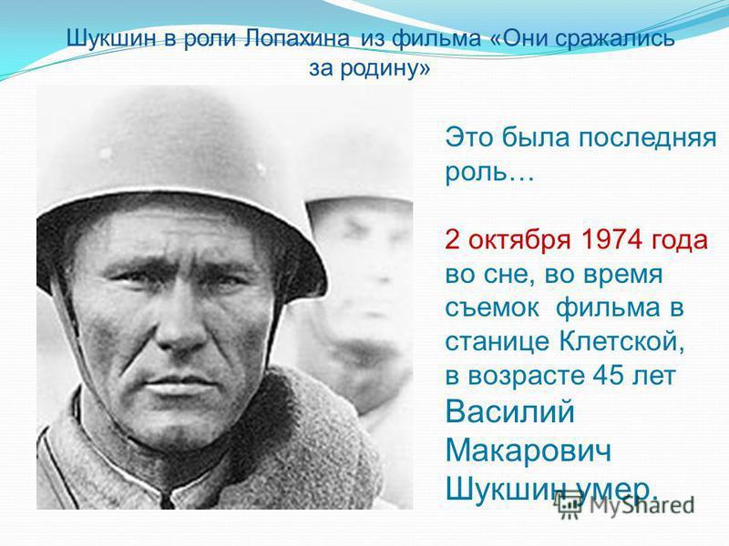 Шукшин в роли Лопахина из фильма «Они сражались за родину» Это была последняя роль… 2 октября 1974 года во сне, во время съемок фильма в станице Клетской, в возрасте 45 лет Василий Макарович Шукшин умер.