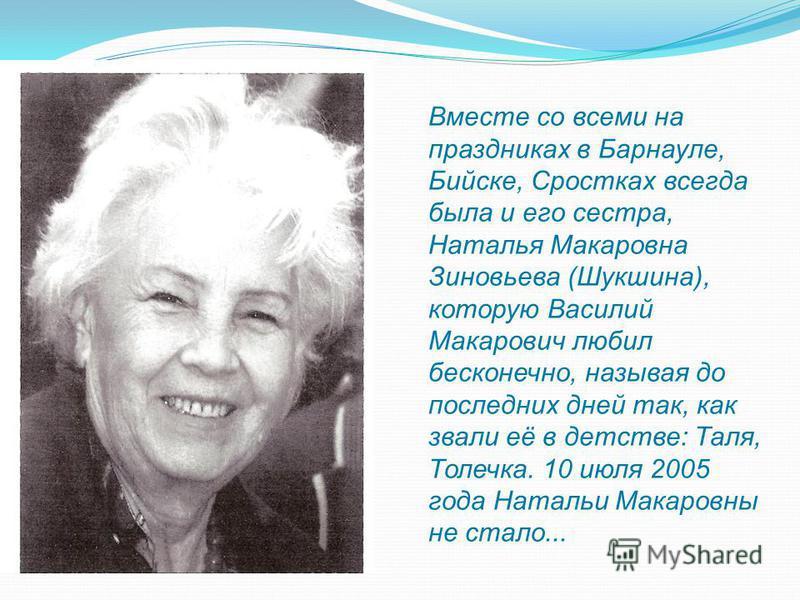 Вместе со всеми на праздниках в Барнауле, Бийске, Сростках всегда была и его сестра, Наталья Макаровна Зиновьева (Шукшина), которую Василий Макарович любил бесконечно, называя до последних дней так, как звали её в детстве: Таля, Толечка. 10 июля 2005