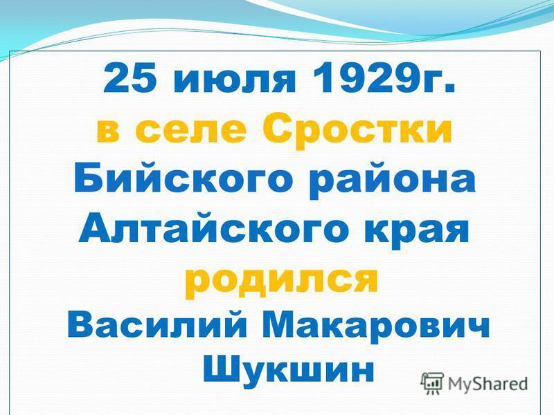 25 июля 1929 г. в селе Сростки Бийского района Алтайского края родился Василий Макарович Шукшин