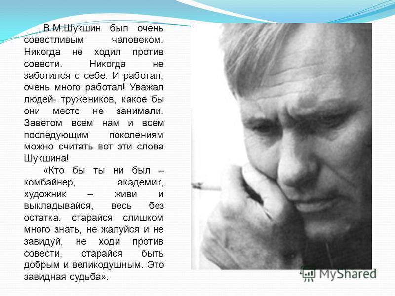 В.М.Шукшин был очень совестливым человеком. Никогда не ходил против совести. Никогда не заботился о себе. И работал, очень много работал! Уважал людей- тружеников, какое бы они место не занимали. Заветом всем нам и всем последующим поколениям можно с