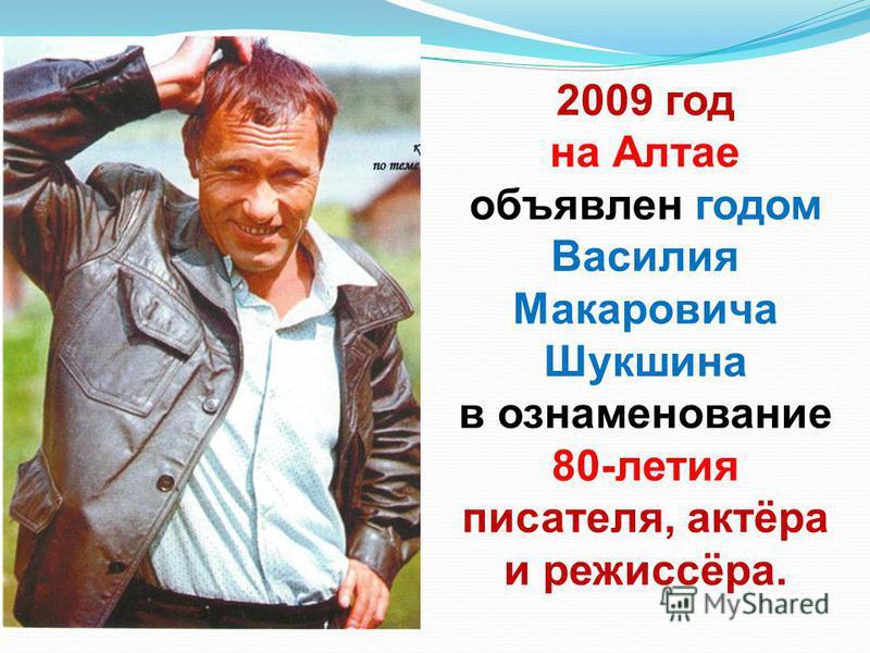 2009 год на Алтае объявлен годом Василия Макаровича Шукшина в ознаменование 80-летия писателя, актёра и режиссёра.