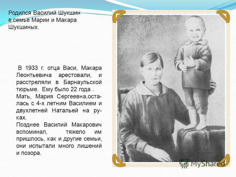 Родился Василий Шукшин в семье Марии и Макара Шукшиных. В 1933 г. отца Васи, Макара Леонтьевича арестовали, и расстреляли в Барнаульской тюрьме. Ему было 22 года. Мать, Мария Сергеевна,осталась с 4-х летним Василием и двухлетней Натальей на ру- ках.