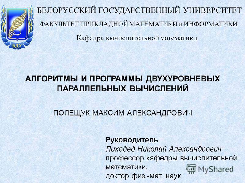 ПОЛЕЩУК МАКСИМ АЛЕКСАНДРОВИЧ АЛГОРИТМЫ И ПРОГРАММЫ ДВУХУРОВНЕВЫХ ПАРАЛЛЕЛЬНЫХ ВЫЧИСЛЕНИЙ БЕЛОРУССКИЙ ГОСУДАРСТВЕННЫЙ УНИВЕРСИТЕТ Кафедра вычислительной математики ФАКУЛЬТЕТ ПРИКЛАДНОЙ МАТЕМАТИКИ и ИНФОРМАТИКИ Руководитель Лиходед Николай Александрови