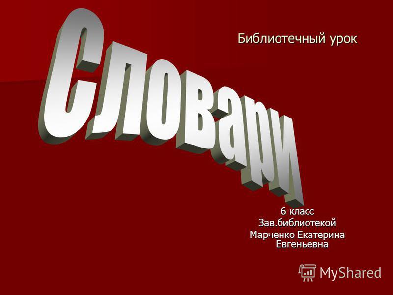 Библиотечный урок 6 класс Зав.библиотекой Марченко Екатерина Евгеньевна