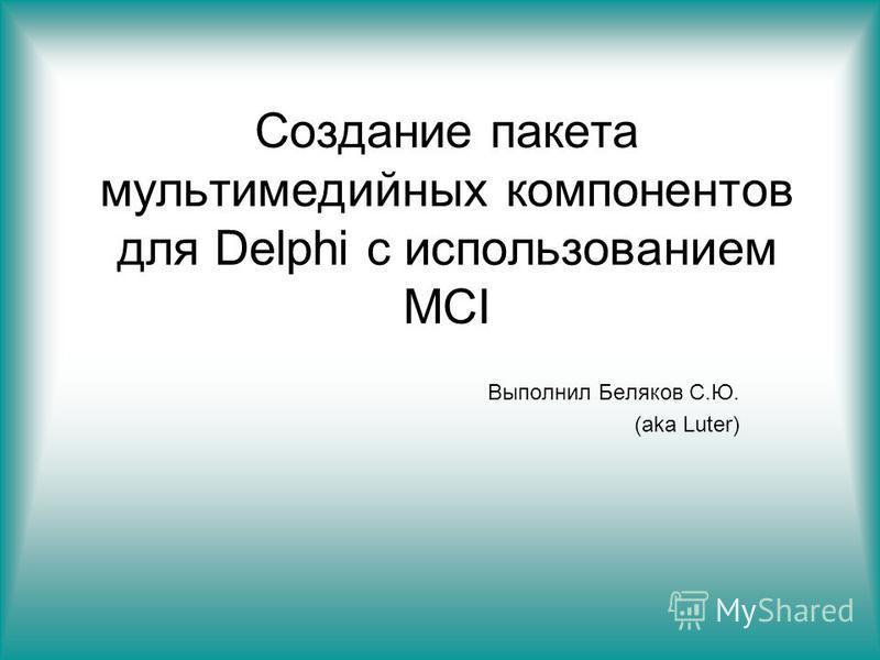Создание пакета мультимедийных компонентов для Delphi с использованием MCI Выполнил Беляков С.Ю. (aka Luter)