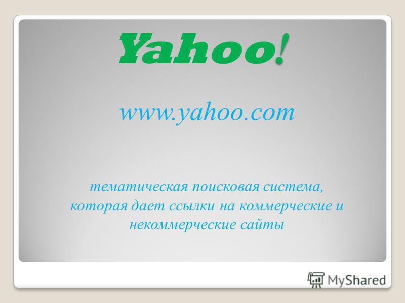 ! Yahoo ! тематическая поисковая система, которая дает ссылки на коммерческие и некоммерческие сайты www.yahoo.com
