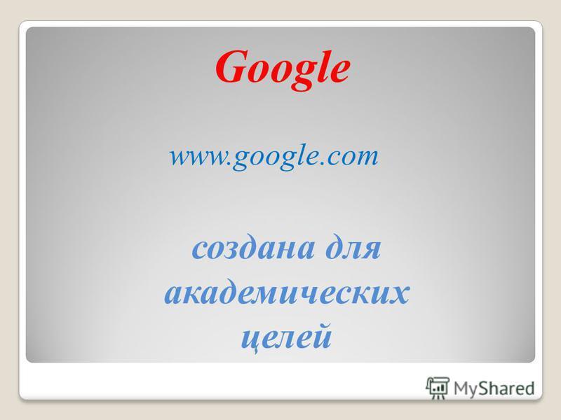 Google создана для академических целей www.google.com