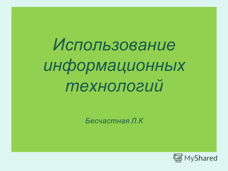 Использование информационных технологий Бесчастная Л.К