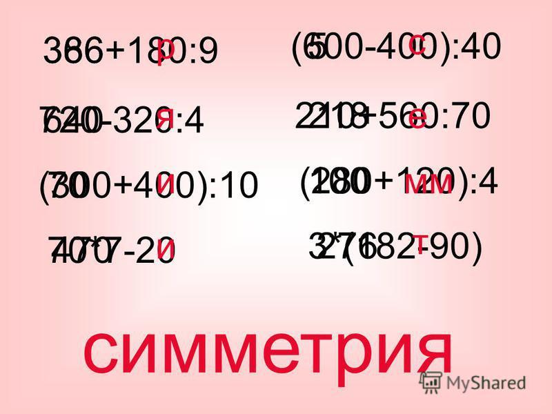 366+180:9 720-320:4 (300+400):10 70*7-20 (600-400):40 210+560:70 (280+120):4 3*(182-90) 386 640 70 470 5 218 100 276 р я и и с е мм т симметрия