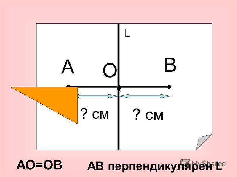А В О ? см АО=ОВ L АВ перпендикулярен L