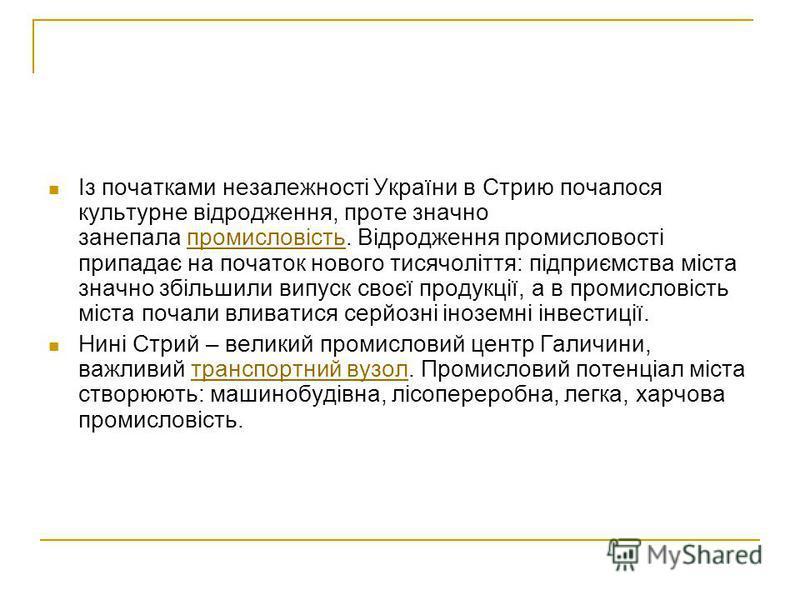 Із початками незалежності України в Стрию почалося культурне відродження, проте значно занепала промисловість. Відродження промисловості припадає на початок нового тисячоліття: підприємства міста значно збільшили випуск своєї продукції, а в промислов