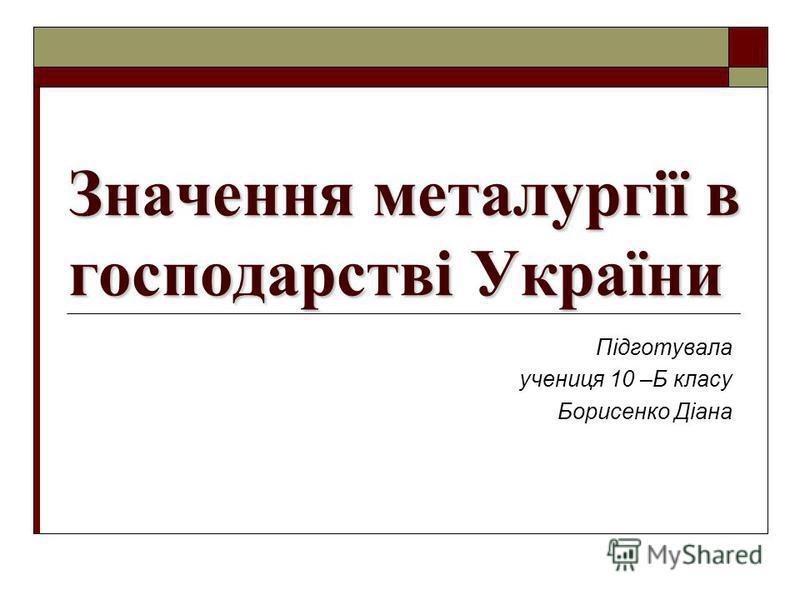 Значення металургії в господарстві України Підготувала учениця 10 –Б класу Борисенко Діана