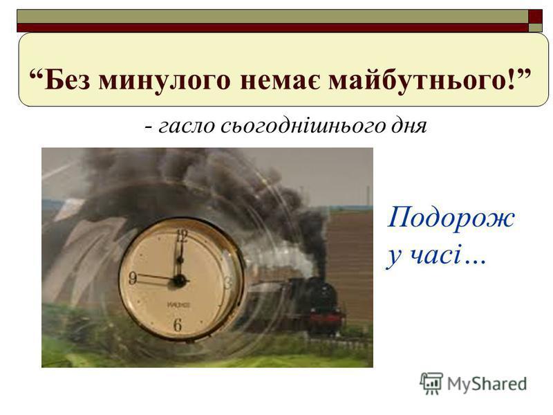 Без минулого немає майбутнього! - гасло сьогоднішнього дня Подорож у часі…