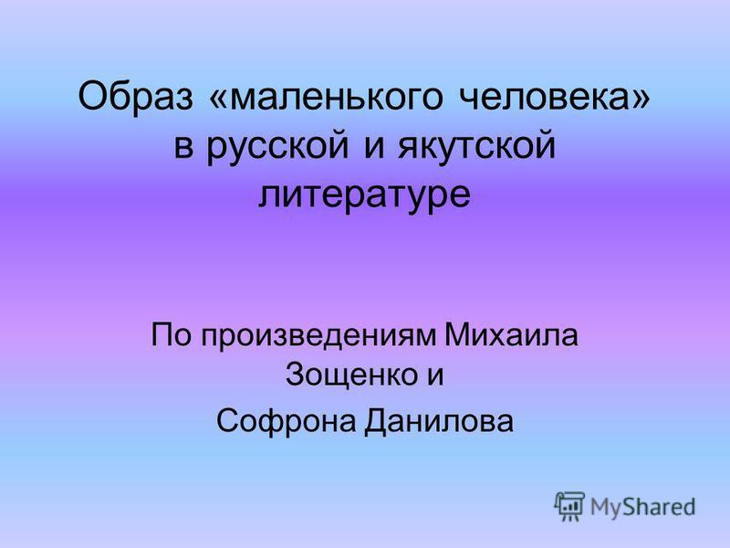Образ «маленького человека» в русской и якутской литературе По произведениям Михаила Зощенко и Софрона Данилова
