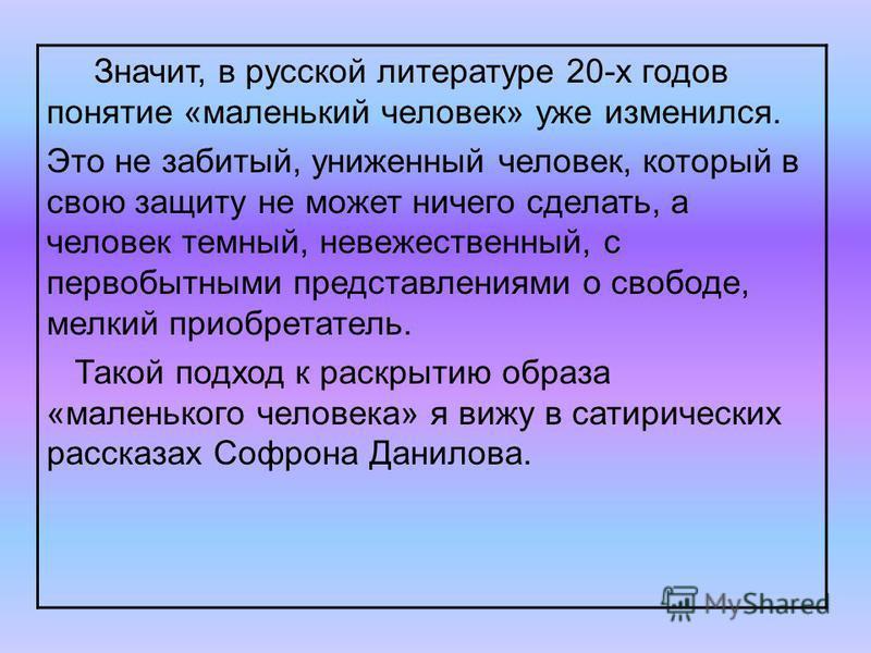 Значит, в русской литературе 20-х годов понятие «маленький человек» уже изменился. Это не забитый, униженный человек, который в свою защиту не может ничего сделать, а человек темный, невежественный, с первобытными представлениями о свободе, мелкий пр