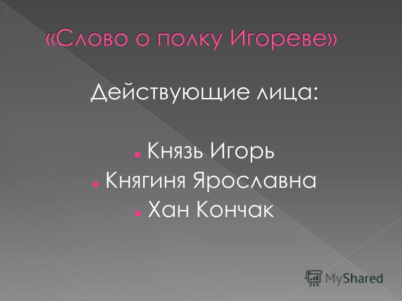 Действующие лица: Князь Игорь Княгиня Ярославна Хан Кончак