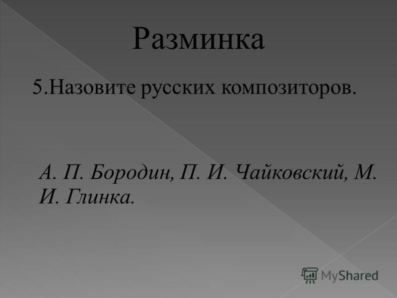 Разминка 5. Назовите русских композиторов. А. П. Бородин, П. И. Чайковский, М. И. Глинка.
