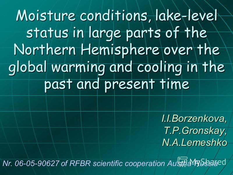 Moisture conditions, lake-level status in large parts of the Northern Hemisphere over the global warming and cooling in the past and present time I.I.Borzenkova, T.P.Gronskay, N.A.Lemeshko Nr. 06-05-90627 of RFBR scientific cooperation Austria-Russia