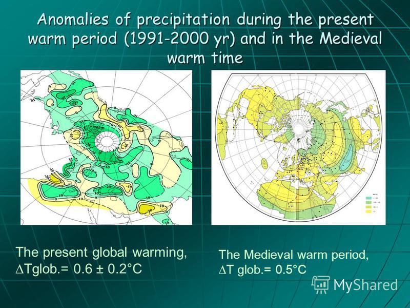 Anomalies of precipitation during the present warm period (1991-2000 yr) and in the Medieval warm time The present global warming,Tglob.= 0.6 ± 0.2°C The Medieval warm period, T glob.= 0.5°C