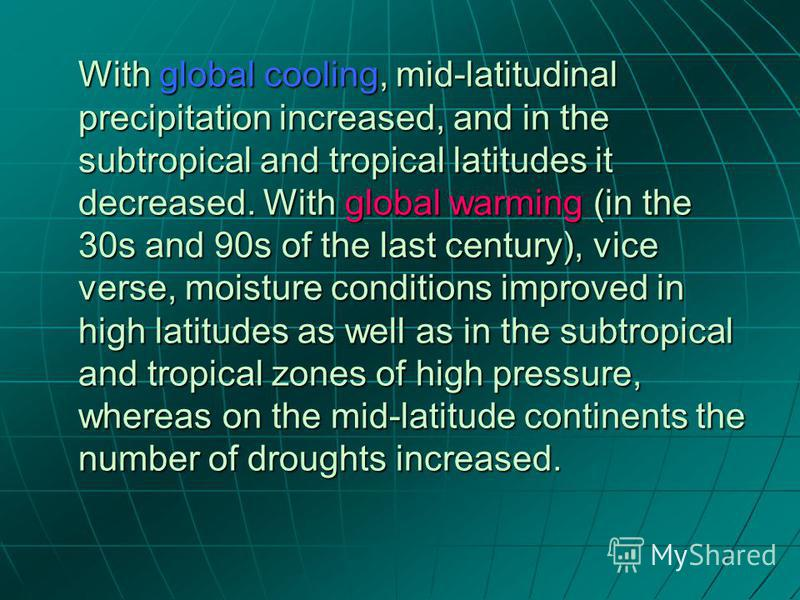 With global cooling, mid-latitudinal precipitation increased, and in the subtropical and tropical latitudes it decreased. With global warming (in the 30s and 90s of the last century), vice verse, moisture conditions improved in high latitudes as well