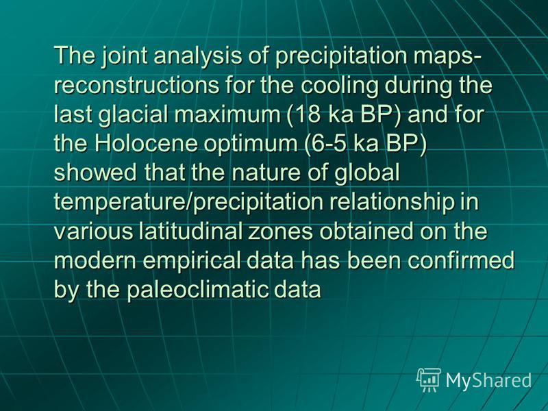 The joint analysis of precipitation maps- reconstructions for the cooling during the last glacial maximum (18 ka BP) and for the Holocene optimum (6-5 ka BP) showed that the nature of global temperature/precipitation relationship in various latitudin