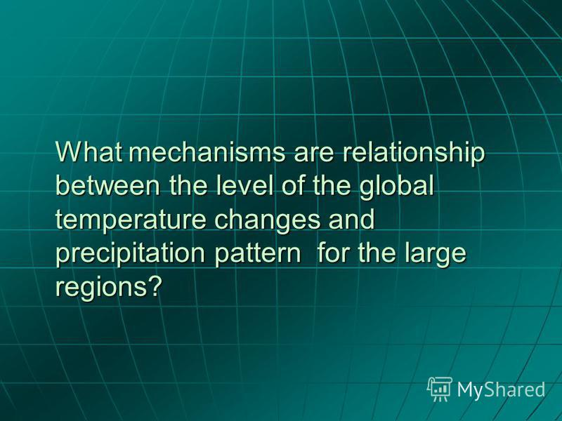 What mechanisms are relationship between the level of the global temperature changes and precipitation pattern for the large regions?