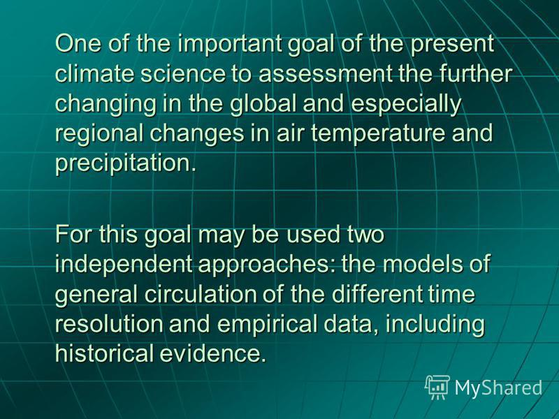 One of the important goal of the present climate science to assessment the further changing in the global and especially regional changes in air temperature and precipitation. For this goal may be used two independent approaches: the models of genera