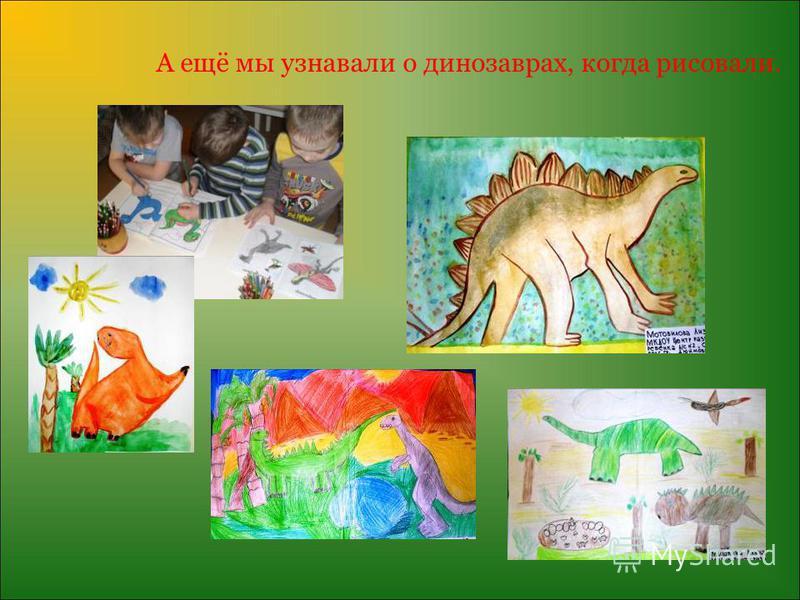 А ещё мы узнавали о динозаврах, когда рисовали.
