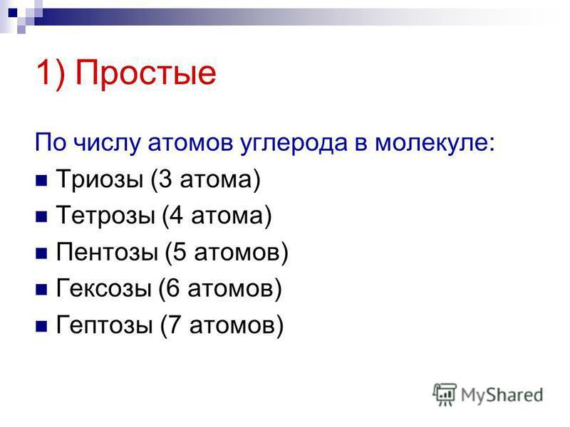 1) Простые По числу атомов углерода в молекуле: Триозы (3 атома) Тетрозы (4 атома) Пентозы (5 атомов) Гексозы (6 атомов) Гептозы (7 атомов)