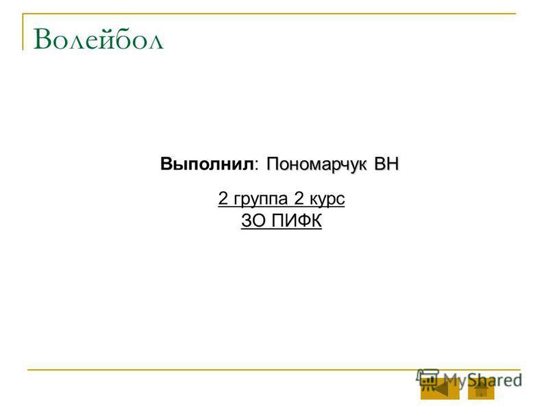 Волейбол Пономарчук ВН Выполнил: Пономарчук ВН 2 группа 2 курс ЗО ПИФК