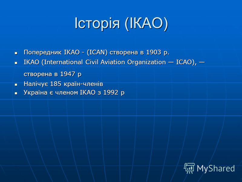 Історія (ІКАО) Попередник ІКАО - (ICAN) створена в 1903 р. Попередник ІКАО - (ICAN) створена в 1903 р. ІКАО (International Civil Aviation Organization ICAO), створена в 1947 p ІКАО (International Civil Aviation Organization ICAO), створена в 1947 p Н