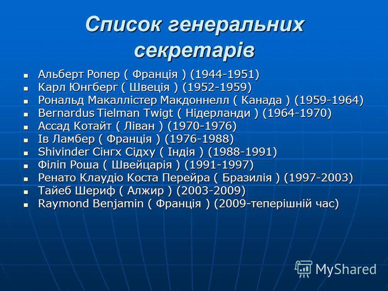 Список генеральних секретарів Альберт Ропер ( Франція ) (1944-1951) Альберт Ропер ( Франція ) (1944-1951) Карл Юнгберг ( Швеція ) (1952-1959) Карл Юнгберг ( Швеція ) (1952-1959) Рональд Макаллістер Макдоннелл ( Канада ) (1959-1964) Рональд Макаллісте