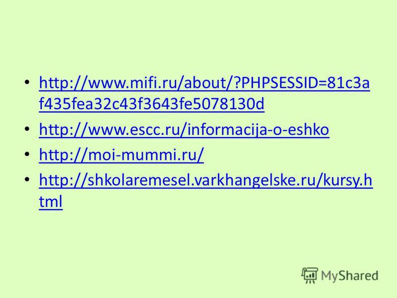 http://www.mifi.ru/about/?PHPSESSID=81c3a f435fea32c43f3643fe5078130d http://www.mifi.ru/about/?PHPSESSID=81c3a f435fea32c43f3643fe5078130d http://www.escc.ru/informacija-o-eshko http://moi-mummi.ru/ http://shkolaremesel.varkhangelske.ru/kursy.h tml