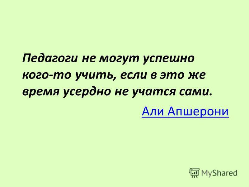 Педагоги не могут успешно кого-то учить, если в это же время усердно не учатся сами. Али Апшерони