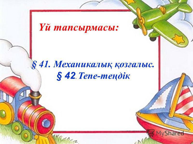 Үй тапсырмасы: § 41. Механикалық қозғалыс. § 42. Тепе-теңдік