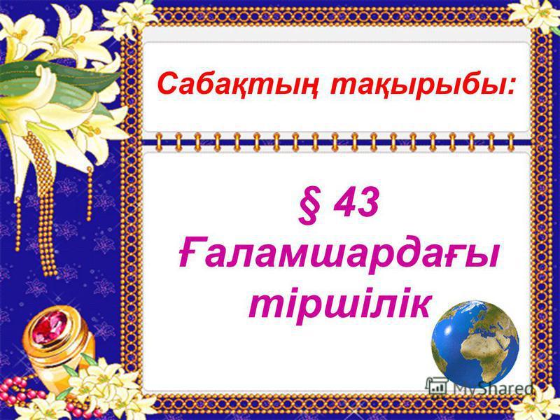 Сабақтың тақырыбы: § 43 Ғаламшардағы тіршілік