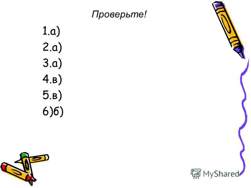 Проверьте! 1.а) 2.а) 3.а) 4.в) 5.в) 6)б)