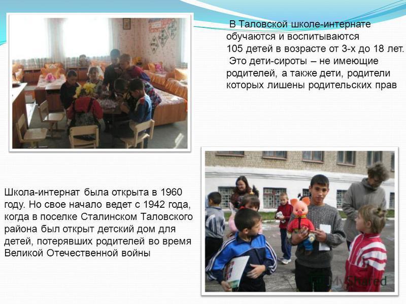В Таловской школе-интернате обучаются и воспитываются 105 детей в возрасте от 3-х до 18 лет. Это дети-сироты – не имеющие родителей, а также дети, родители которых лишены родительских прав Школа-интернат была открыта в 1960 году. Но свое начало ведет